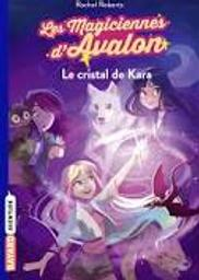 Les magiciennes d'Avalon t.02 : le cristal de Kara  | Roberts, Rachel. Auteur