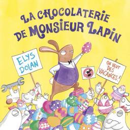 La chocolaterie de Monsieur Lapin   Dolan, Elys. Auteur