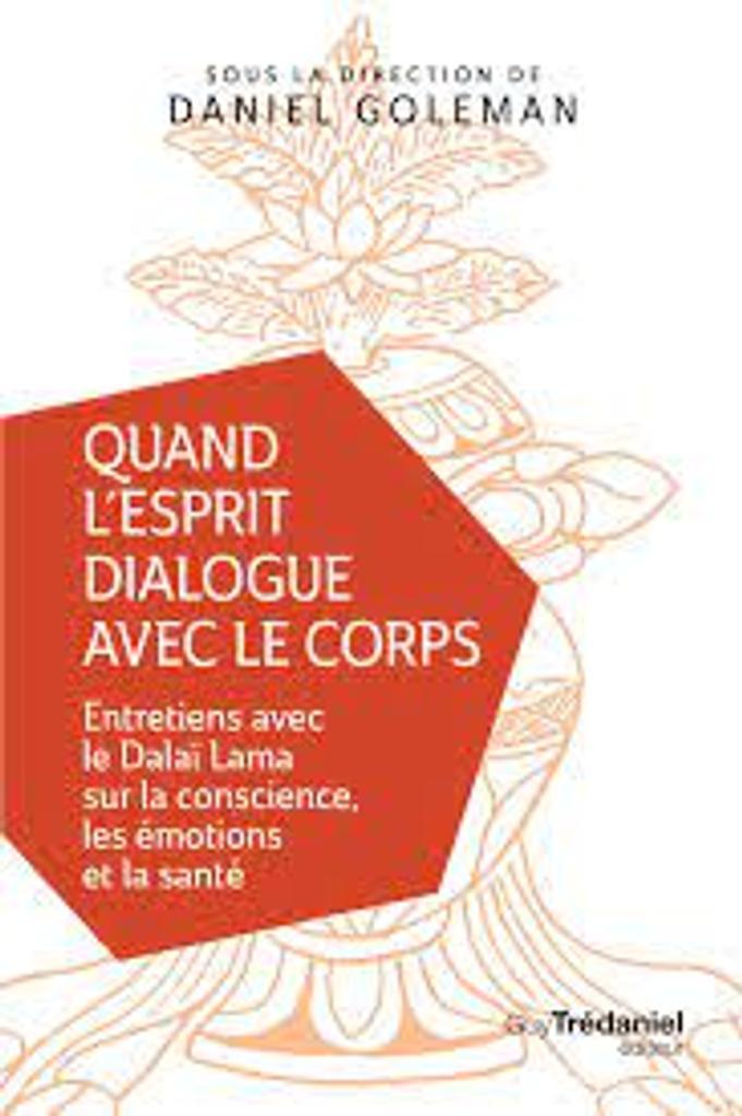 Quand l'esprit dialogue avec le corps : Entretiens avec le Dalaï Lama sur la conscience, les émotions et la santé |